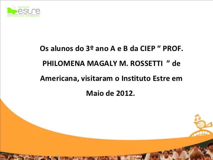 """Os alunos do 3º ano A e B da CIEP """" PROF.PHILOMENA MAGALY M. ROSSETTI """" deAmericana, visitaram o Instituto Estre em       ..."""