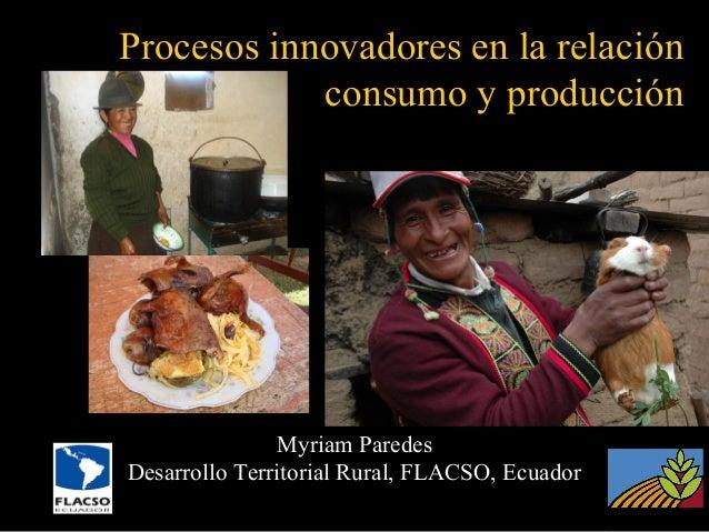 Procesos innovadores en la relación consumo y producción  Myriam Paredes Desarrollo Territorial Rural, FLACSO, Ecuador