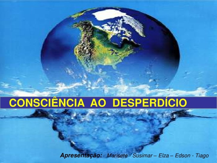 CONSCIÊNCIA  AO  DESPERDÍCIO<br />Apresentação:Marisete - Susimar – Elza – Edson - Tiago<br />