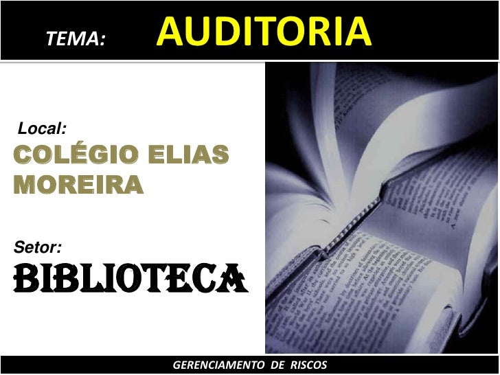 TEMA:          AUDITORIA<br />Local:<br />COLÉGIO ELIAS MOREIRA<br />Setor:<br />BIBLIOTECA<br />GERENCIAMENTO  DE  RISCOS...