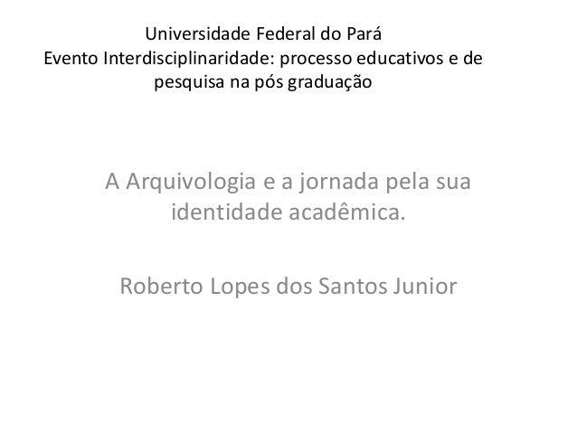 Universidade Federal do Pará Evento Interdisciplinaridade: processo educativos e de pesquisa na pós graduação A Arquivolog...