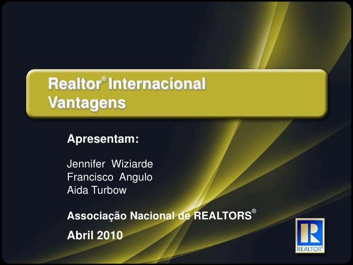 Realtor® Internacional<br />Vantagens<br />Apresentam:<br />Jennifer Wiziarde<br />Francisco  Angulo<br />Aida Turbow<br /...