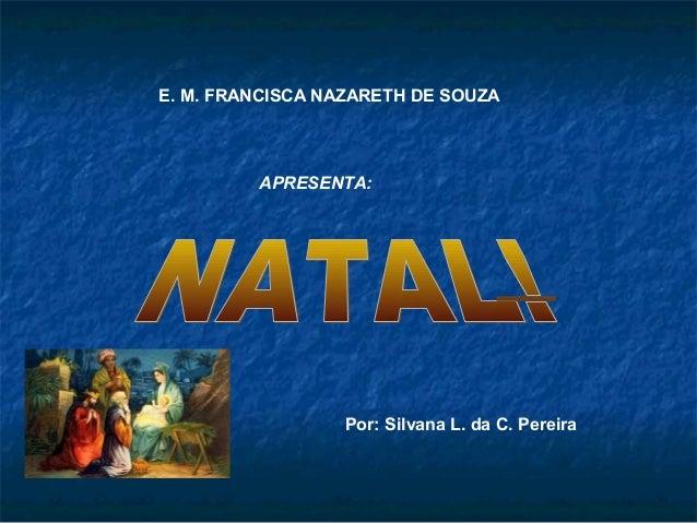 E. M. FRANCISCA NAZARETH DE SOUZA APRESENTA: Por: Silvana L. da C. Pereira