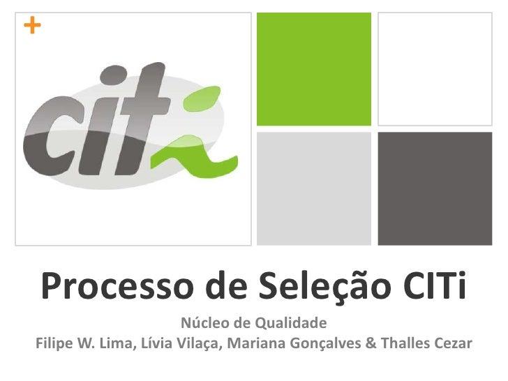 +<br />Processo de Seleção CITi<br />Núcleo de Qualidade<br />Filipe W. Lima, Lívia Vilaça, Mariana Gonçalves & Thalles Ce...