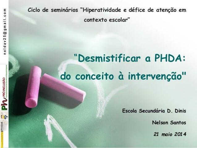 """""""Desmistificar a PHDA: do conceito à intervenção"""" Escola Secundária D. Dinis Nelson Santos 21 maio 2014 Ciclo de seminário..."""