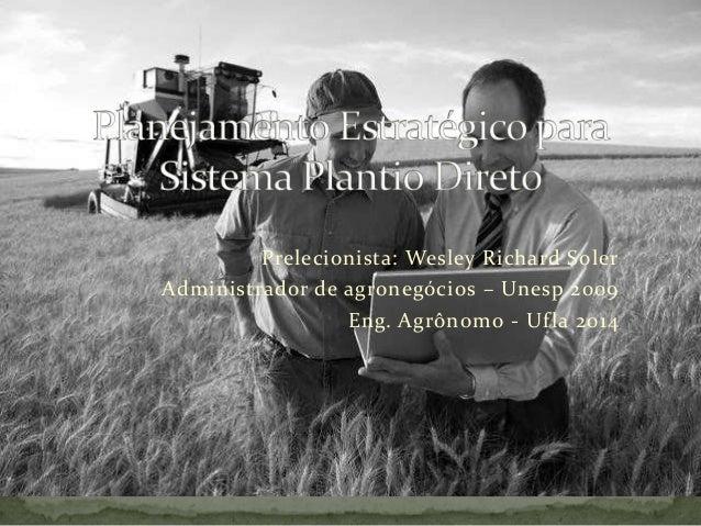 Prelecionista: Wesley Richard SolerAdministrador de agronegócios – Unesp 2009                 Eng. Agrônomo - Uf la 2014
