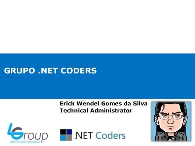 GRUPO .NET CODERS Erick Wendel Gomes da Silva Technical Administrator