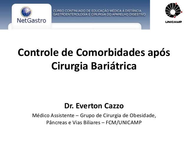 Controle de Comorbidades após  Cirurgia Bariátrica  Dr. Everton Cazzo  Médico Assistente – Grupo de Cirurgia de Obesidade,...