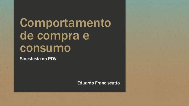 Comportamento de compra e consumo Sinestesia no PDV Eduardo Franciscatto