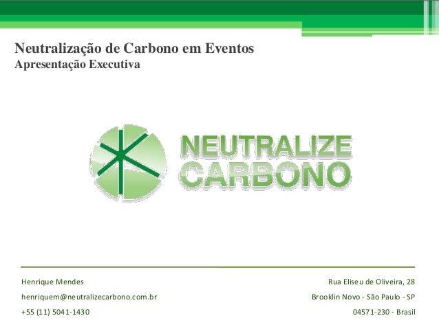 Neutralização de Carbono em Eventos Apresentação Executiva  Henrique Mendes henriquem@neutralizecarbono.com.br +55 (11) 50...