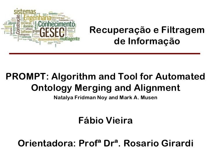 Fábio Vieira Orientadora: Profª Drª. Rosario Girardi PROMPT: Algorithm and Tool for Automated Ontology Merging and Alignme...