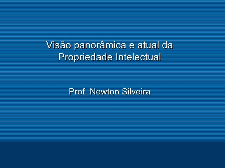 Visão panorâmica e atual da Propriedade Intelectual Prof. Newton Silveira