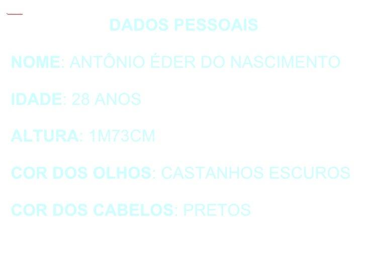 DADOS PESSOAIS NOME : ANTÔNIO ÉDER DO NASCIMENTO IDADE : 28 ANOS ALTURA : 1M73CM COR   DOS   OLHOS : CASTANHOS ESCUROS COR...