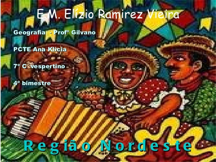 E.M. Elízio Ramirez Vieira Geografia  - Profº Gilvano PCTE Ana Klicia 7º C  vespertino  4º bimestre Região Nordeste