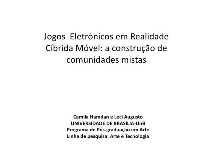 Jogos Eletrônicos em Realidade Cíbrida Móvel: a construção de       comunidades mistas        Camila Hamdan e Leci Augusto...