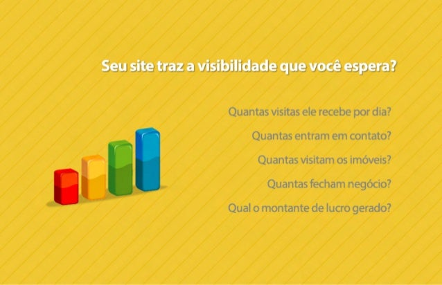 Seui site traz a visibilidade que você espera?   Quantas visitas ele recebe por dia?  Quantas entram em contato?  Quantas ...