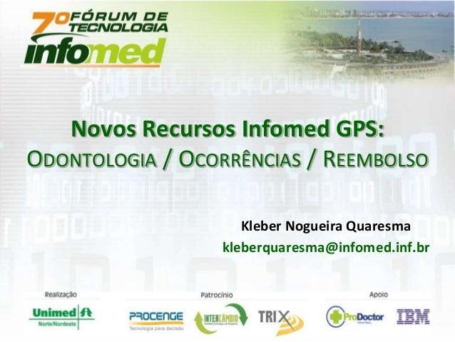 Kleber Nogueira Quaresma kleberquaresma@infomed.inf.br Novos Recursos Infomed GPS: ODONTOLOGIA / OCORRÊNCIAS / REEMBOLSO