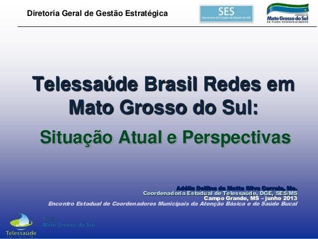 Diretoria Geral de Gestão Estratégica  Telessaúde Brasil Redes em Mato Grosso do Sul: Situação Atual e Perspectivas Adélia...
