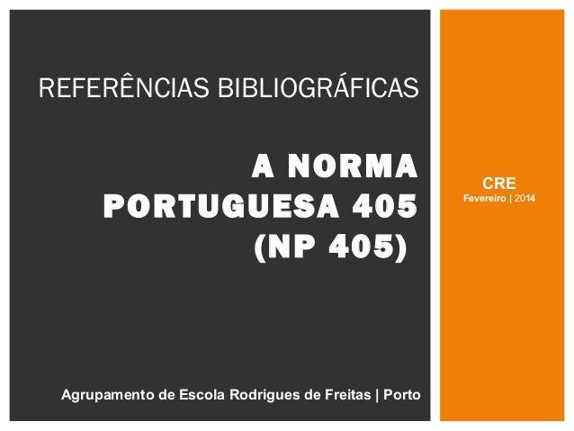 REFERÊNCIAS BIBLIOGRÁFICAS A NORMA PORTUGUESA 405 (NP 405) Agrupamento de Escola Rodrigues de Freitas | Porto CRE Fevereir...