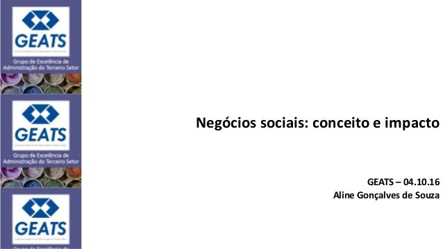 Negócios sociais: conceito e impacto GEATS – 04.10.16 Aline Gonçalves de Souza