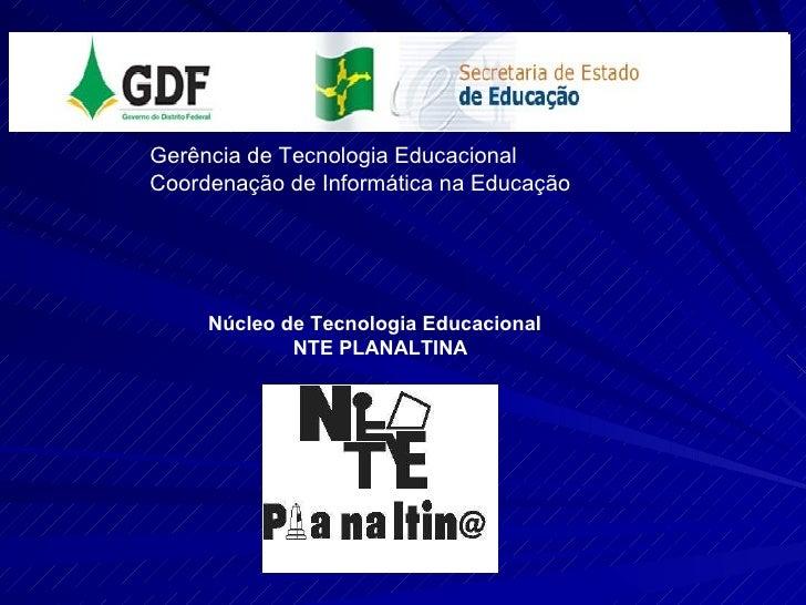 Gerência de Tecnologia Educacional Coordenação de Informática na Educação Núcleo de Tecnologia Educacional  NTE PLANALTINA