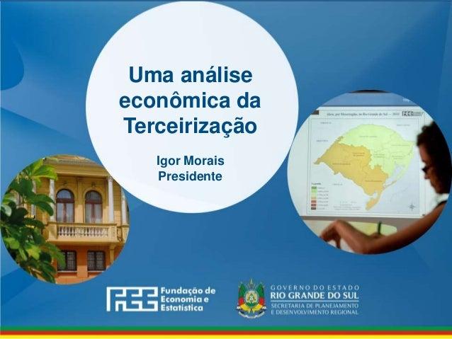 www.fee.rs.gov.br Uma análise econômica da Terceirização Igor Morais Presidente