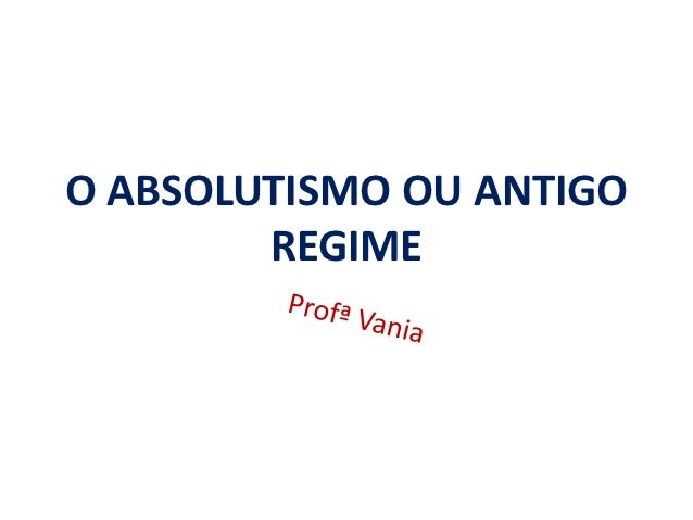 O ABSOLUTISMO OU ANTIGO        REGIME