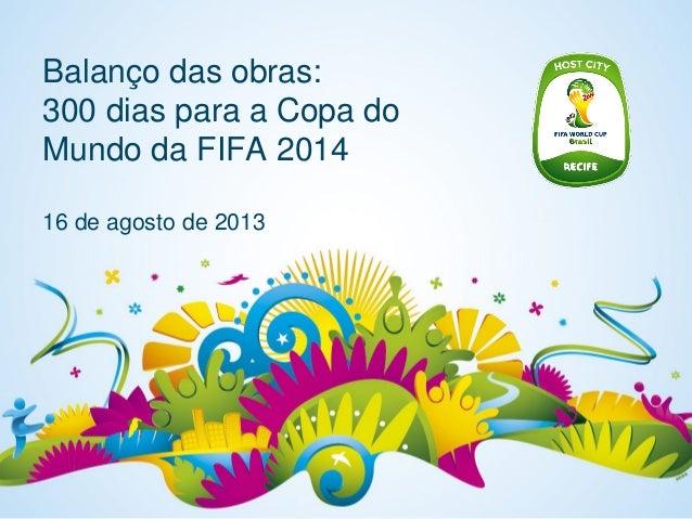 Balanço das obras: 300 dias para a Copa do Mundo da FIFA 2014 16 de agosto de 2013