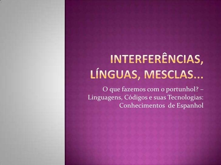 O que fazemos com o portunhol? –Linguagens, Códigos e suas Tecnologias:         Conhecimentos de Espanhol
