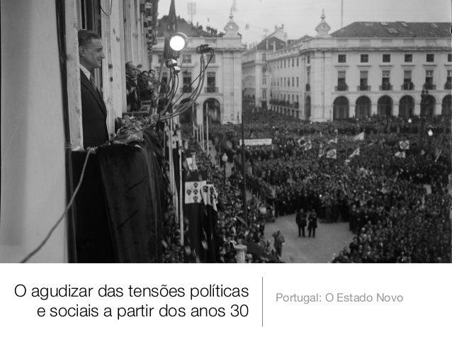 O agudizar das tensões políticas e sociais a partir dos anos 30  Portugal: O Estado Novo