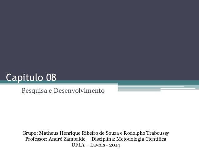 Capitulo 08  Pesquisa e Desenvolvimento  Grupo: Matheus Henrique Ribeiro de Souza e Rodolpho Traboussy  Professor: André Z...