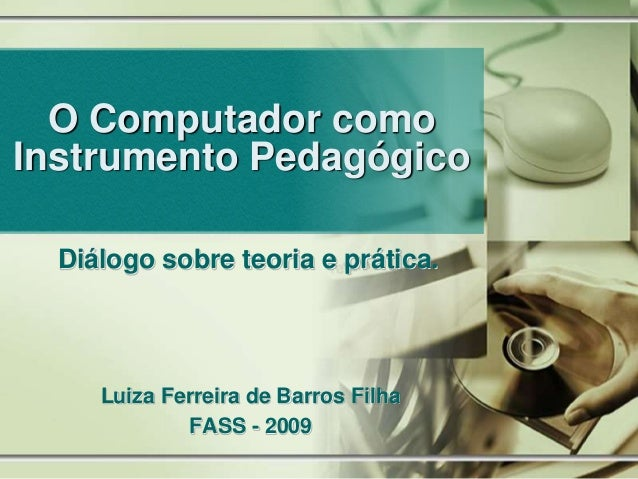 O Computador como Instrumento Pedagógico Diálogo sobre teoria e prática. Luiza Ferreira de Barros Filha FASS - 2009
