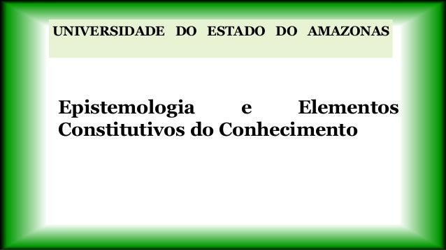 UNIVERSIDADE DO ESTADO DO AMAZONASEpistemologia e ElementosConstitutivos do Conhecimento