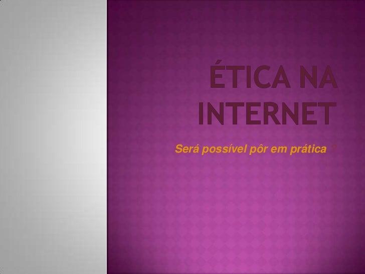 Ética na internet<br />Será possível pôr em prática ?<br />