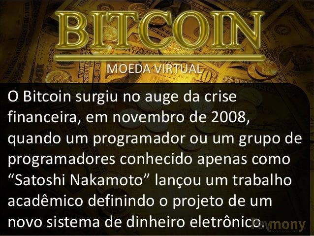 MOEDA VIRTUAL  O Bitcoin surgiu no auge da crise financeira, em novembro de 2008, quando um programador ou um grupo de pro...