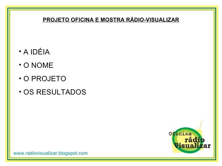 www.radiovisualizar.blogspot.com PROJETO OFICINA E MOSTRA RÁDIO-VISUALIZAR <ul><li>A IDÉIA </li></ul><ul><li>O NOME </li><...