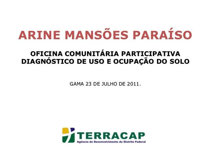 ARINE MANSÕES PARAÍSO OFICINA COMUNITÁRIA PARTICIPATIVA DIAGNÓSTICO DE USO E OCUPAÇÃO DO SOLO GAMA 23 DE JULHO DE 2011.