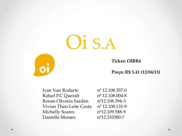 Oi S.A                                  Ticker: OIBR4                                  Preço: R$ 5.41 (12/04/13)Ivan Yuri ...