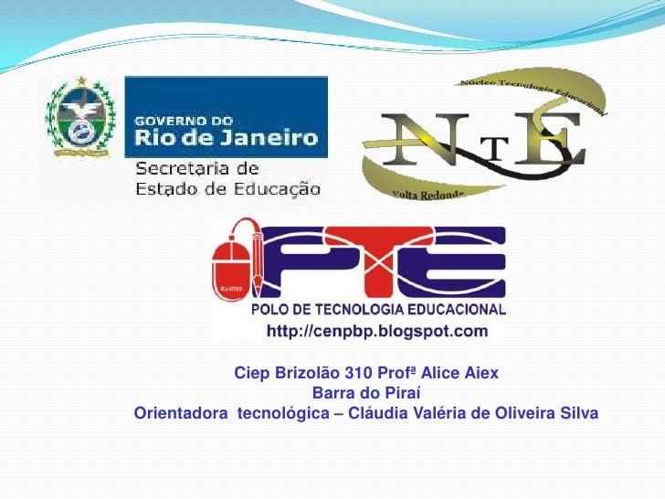 CiepBrizolão 310 Profª Alice Aiex<br />Barra do Piraí <br />Orientadora tecnológica – Cláudia Valéria de Oliveira Silva<br />
