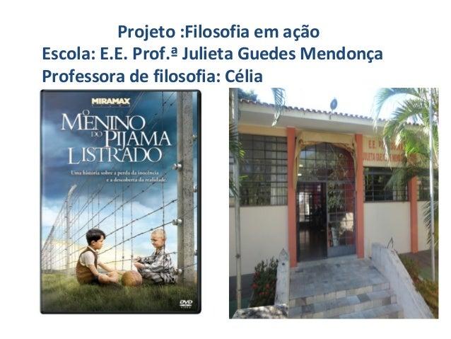 Projeto :Filosofia em ação Escola: E.E. Prof.ª Julieta Guedes Mendonça Professora de filosofia: Célia