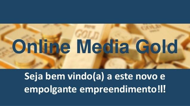 Online Media Gold Seja bem vindo(a) a este novo e empolgante empreendimento!l!