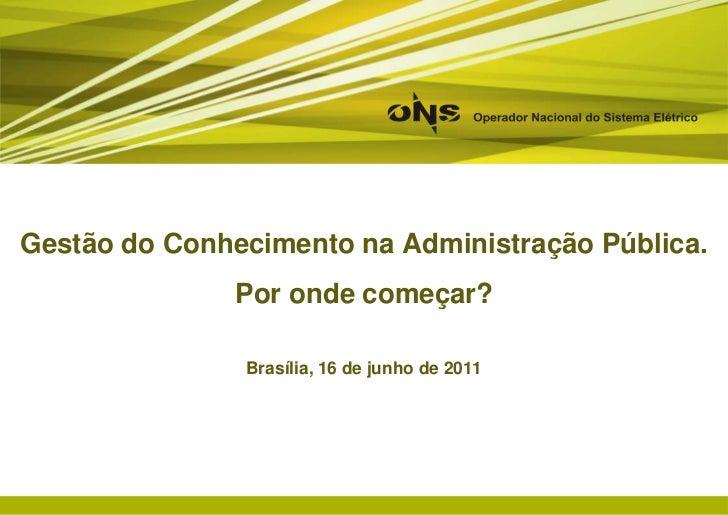 Gestão do Conhecimento na Administração Pública.<br />Por onde começar?<br />Brasília, 16 de junho de 2011<br />