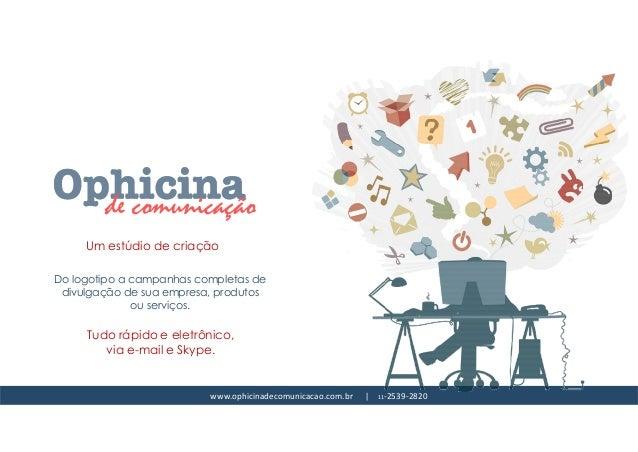 www.ophicinadecomunicacao.com.br   11-2539-2820 Um estúdio de criação Do logotipo a campanhas completas de divulgação de s...