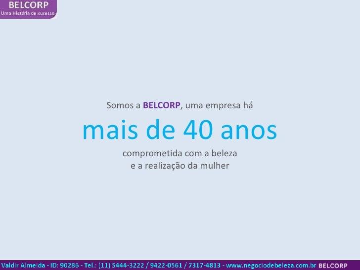 Somos a BELCORP, uma empresa hámais de 40 anos    comprometida com a beleza      e a realização da mulher