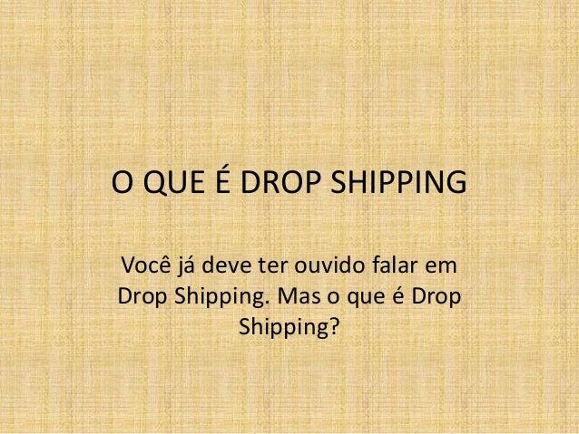 O QUE É DROP SHIPPING  Você já deve ter ouvido falar em  Drop Shipping. Mas o que é Drop  Shipping?