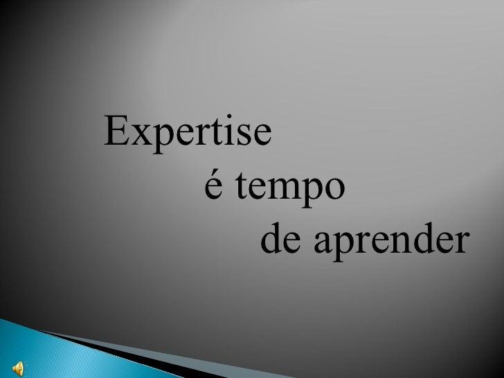 Expertise    é tempo   de aprender