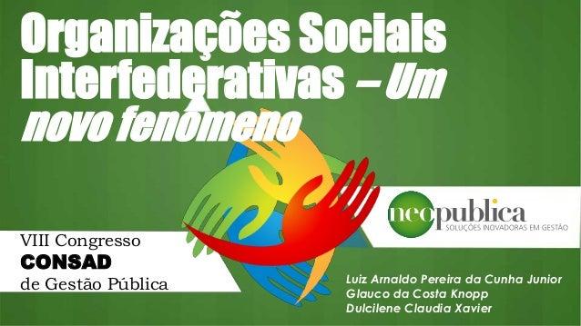 Organizações Sociais Interfederativas – Um novo fenômeno Luiz Arnaldo Pereira da Cunha Junior Glauco da Costa Knopp Dulcil...