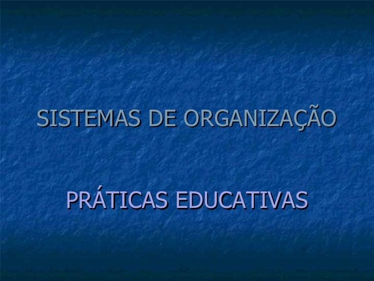 SISTEMAS DE ORGANIZAÇÃO PRÁTICAS   EDUCATIVAS