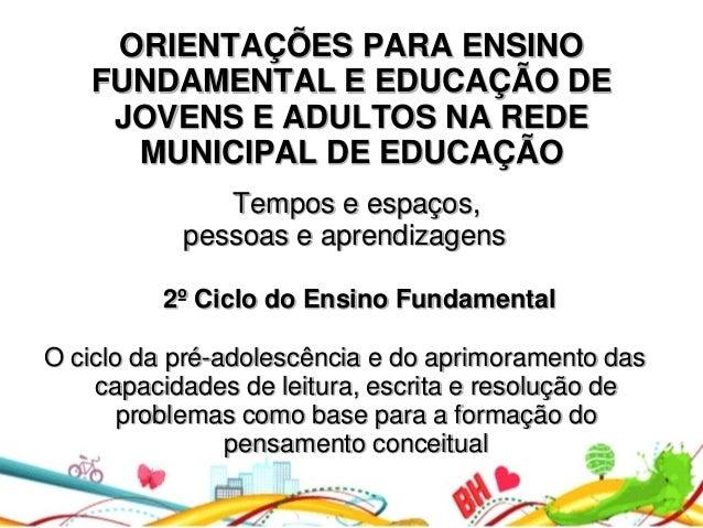 ORIENTAÇÕES PARA ENSINO FUNDAMENTAL E EDUCAÇÃO DE JOVENS E ADULTOS NA REDE MUNICIPAL DE EDUCAÇÃO Tempos e espaços, pessoas...