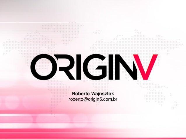 Roberto Wajnsztok roberto@origin5.com.br